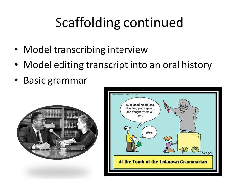 Scaffolding continued Model transcribing interview Model editing transcript into an oral history Basic grammar