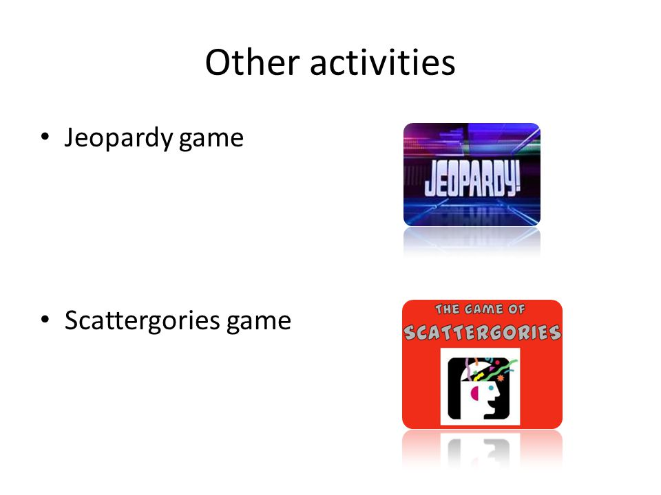 Other activities Jeopardy game Scattergories game