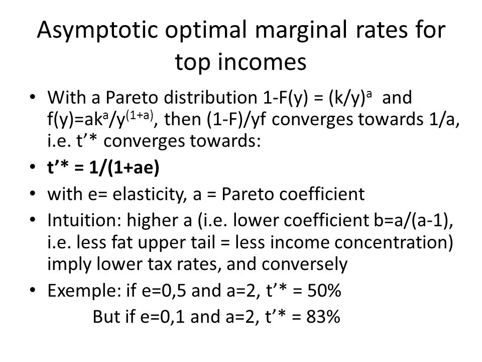 Asymptotic optimal marginal rates for top incomes With a Pareto distribution 1-F(y) = (k/y) a and f(y)=ak a /y (1+a), then (1-F)/yf converges towards 1/a, i.e.