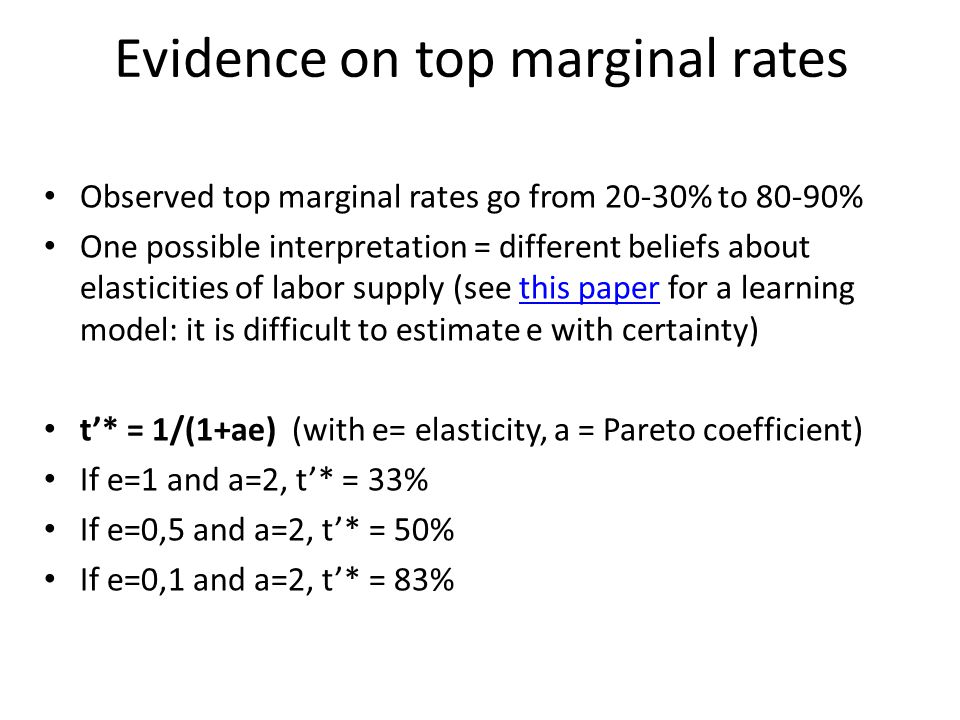 Evidence on top marginal rates Observed top marginal rates go from 20-30% to 80-90% One possible interpretation = different beliefs about elasticities of labor supply (see this paper for a learning model: it is difficult to estimate e with certainty)this paper t'* = 1/(1+ae) (with e= elasticity, a = Pareto coefficient) If e=1 and a=2, t'* = 33% If e=0,5 and a=2, t'* = 50% If e=0,1 and a=2, t'* = 83%