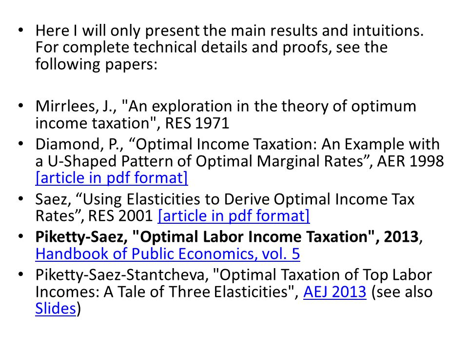The optimal labor income tax problem Mirrlees (1971) : basic labor supply model used to analyze optimal labor income taxes Each agent i is characterized by an exogeneous wage rate w i (=productivity) Labor supply l i Pre-tax labor income y i = w i l i Income tax t = t(y i ) t(y i ) can be >0 or <0 : if <0, then this is an income transfer, or negative income tax After-tax labor income z i = y i – t(y i ) Agents choose labor supply l i by maximizing U(z i,l i )