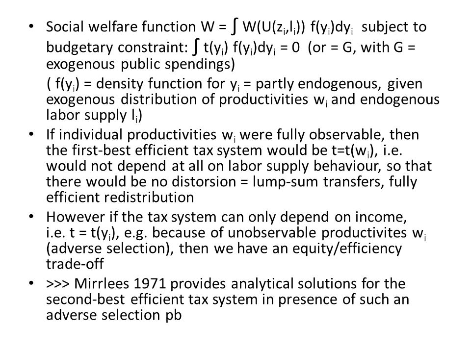 Social welfare function W = ∫ W(U(z i,l i )) f(y i )dy i subject to budgetary constraint: ∫ t(y i ) f(y i )dy i = 0 (or = G, with G = exogenous public spendings) ( f(y i ) = density function for y i = partly endogenous, given exogenous distribution of productivities w i and endogenous labor supply l i ) If individual productivities w i were fully observable, then the first-best efficient tax system would be t=t(w i ), i.e.