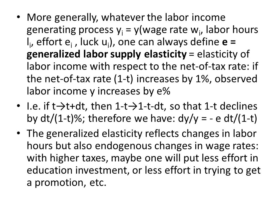 More generally, whatever the labor income generating process y i = y(wage rate w i, labor hours l i, effort e i, luck u i ), one can always define e = generalized labor supply elasticity = elasticity of labor income with respect to the net-of-tax rate: if the net-of-tax rate (1-t) increases by 1%, observed labor income y increases by e% I.e.
