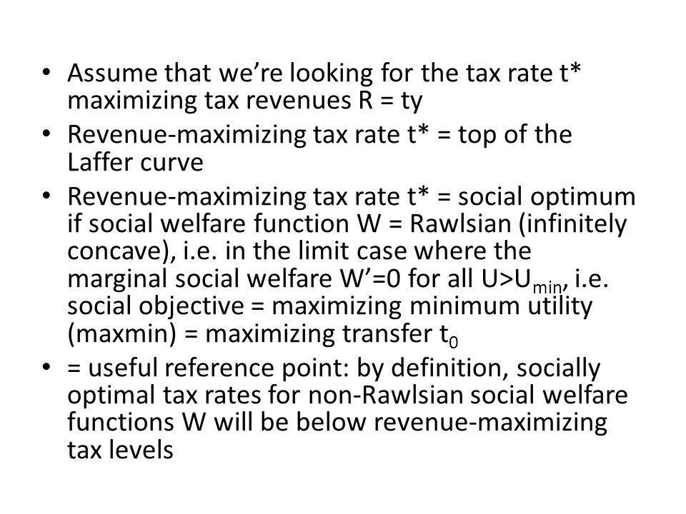 Assume that we're looking for the tax rate t* maximizing tax revenues R = ty Revenue-maximizing tax rate t* = top of the Laffer curve Revenue-maximizing tax rate t* = social optimum if social welfare function W = Rawlsian (infinitely concave), i.e.
