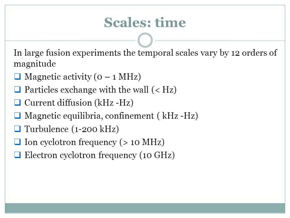 Scales: time In large fusion experiments the temporal scales vary by 12 orders of magnitude  Magnetic activity (0 – 1 MHz)  Particles exchange with