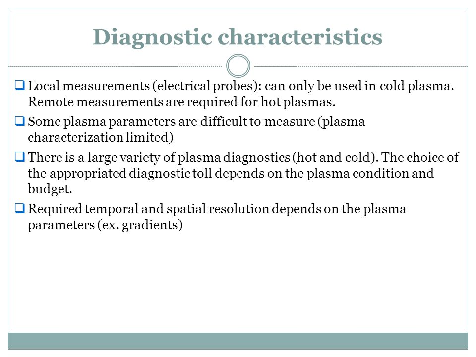 Diagnostic characteristics  Local measurements (electrical probes): can only be used in cold plasma. Remote measurements are required for hot plasmas
