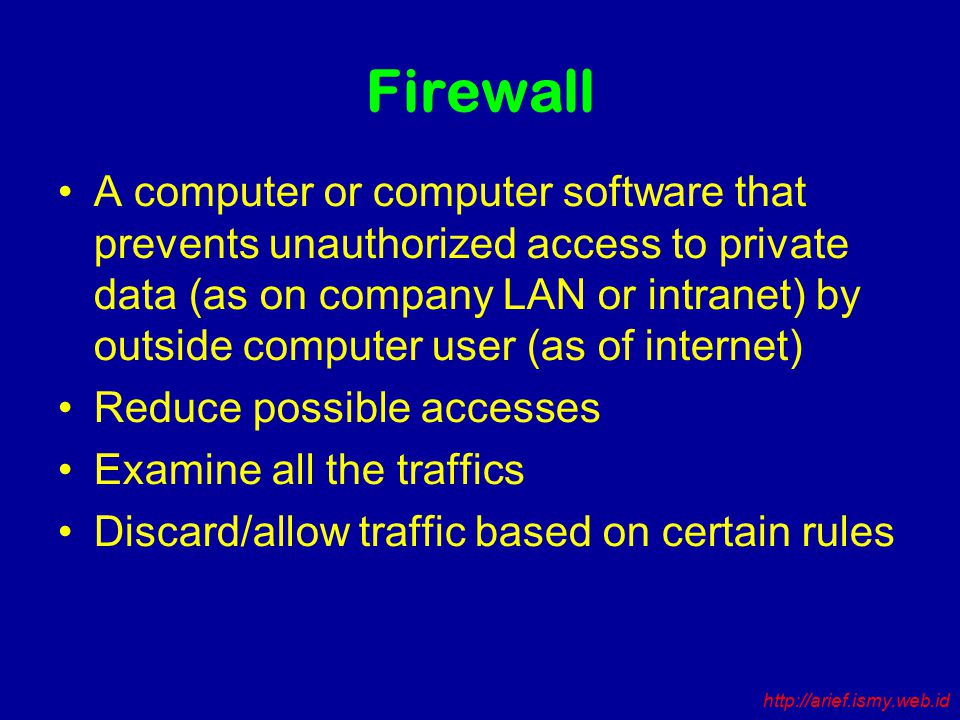 Firewall A computer or computer software that prevents unauthorized access to private data (as on company LAN or intranet) by outside computer user (as of internet) Reduce possible accesses Examine all the traffics Discard/allow traffic based on certain rules http://arief.ismy.web.id
