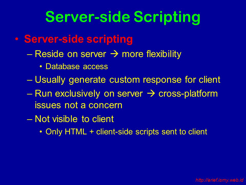 Server-side Scripting Server-side scripting –Reside on server  more flexibility Database access –Usually generate custom response for client –Run exclusively on server  cross-platform issues not a concern –Not visible to client Only HTML + client-side scripts sent to client http://arief.ismy.web.id