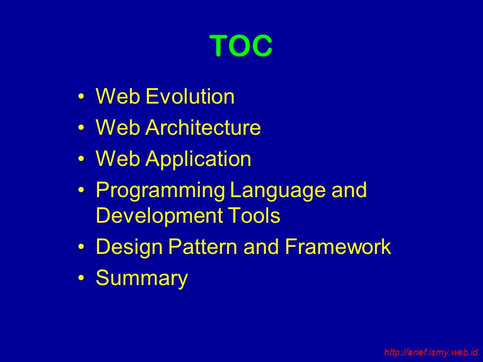 TOC Web Evolution Web Architecture Web Application Programming Language and Development Tools Design Pattern and Framework Summary http://arief.ismy.web.id