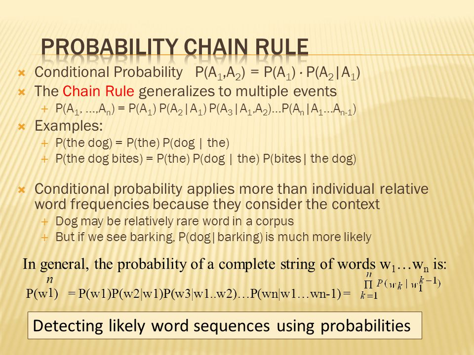  Conditional Probability P(A 1,A 2 ) = P(A 1 ) · P(A 2 |A 1 )  The Chain Rule generalizes to multiple events  P(A 1, …,A n ) = P(A 1 ) P(A 2 |A 1 ) P(A 3 |A 1,A 2 )…P(A n |A 1 …A n-1 )  Examples:  P(the dog) = P(the) P(dog | the)  P(the dog bites) = P(the) P(dog | the) P(bites| the dog)  Conditional probability applies more than individual relative word frequencies because they consider the context  Dog may be relatively rare word in a corpus  But if we see barking, P(dog|barking) is much more likely 1 n In general, the probability of a complete string of words w 1 …w n is: P(w ) = P(w1)P(w2|w1)P(w3|w1..w2)…P(wn|w1…wn-1) = Detecting likely word sequences using probabilities