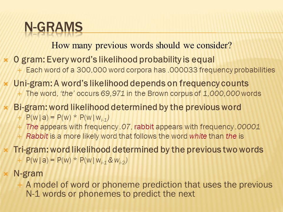  0 gram: Every word's likelihood probability is equal  Each word of a 300,000 word corpora has.000033 frequency probabilities  Uni-gram: A word's likelihood depends on frequency counts  The word, 'the' occurs 69,971 in the Brown corpus of 1,000,000 words  Bi-gram: word likelihood determined by the previous word  P(w|a) = P(w) * P(w|w i-1 )  The appears with frequency.07, rabbit appears with frequency.00001  Rabbit is a more likely word that follows the word white than the is  Tri-gram: word likelihood determined by the previous two words  P(w|a) = P(w) * P(w|w i-1 & w i-2 )  N-gram  A model of word or phoneme prediction that uses the previous N-1 words or phonemes to predict the next How many previous words should we consider