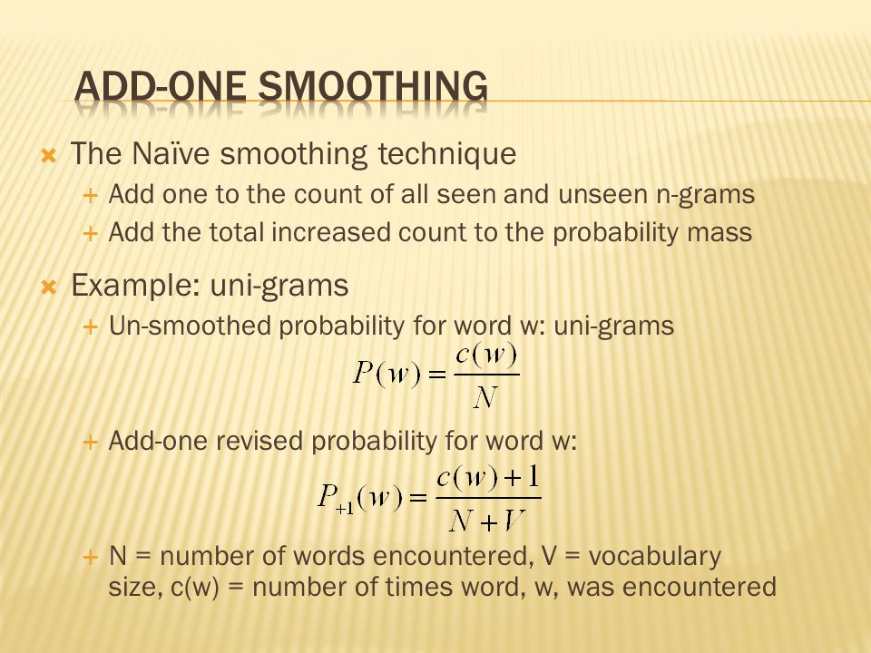  The Naïve smoothing technique  Add one to the count of all seen and unseen n-grams  Add the total increased count to the probability mass  Example: uni-grams  Un-smoothed probability for word w: uni-grams  Add-one revised probability for word w:  N = number of words encountered, V = vocabulary size, c(w) = number of times word, w, was encountered