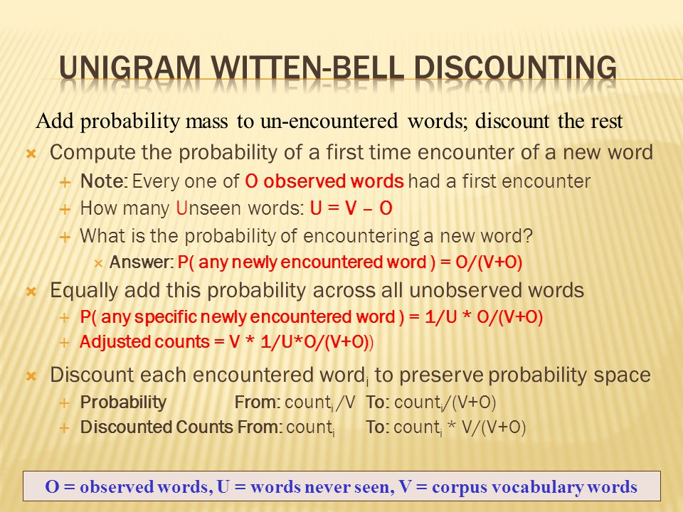  Compute the probability of a first time encounter of a new word  Note: Every one of O observed words had a first encounter  How many Unseen words: U = V – O  What is the probability of encountering a new word.