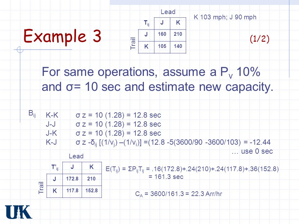 Example 3 (1/2) For same operations, assume a P v 10% and σ= 10 sec and estimate new capacity. K-Kσ z = 10 (1.28) = 12.8 sec J-J σ z = 10 (1.28) = 12.