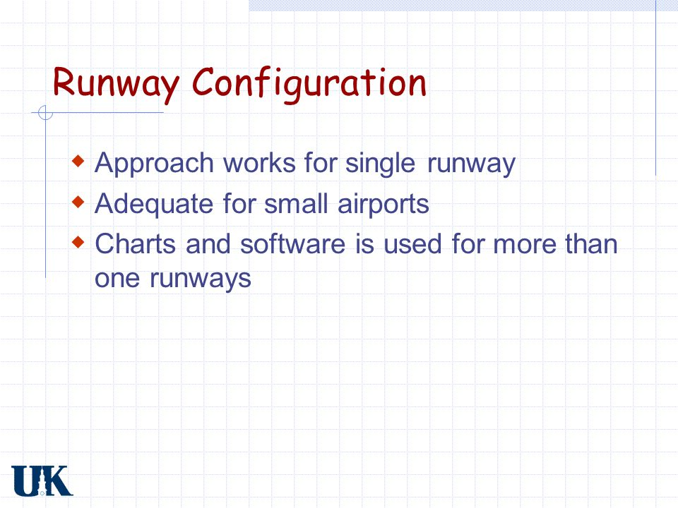Runway Configuration  Approach works for single runway  Adequate for small airports  Charts and software is used for more than one runways