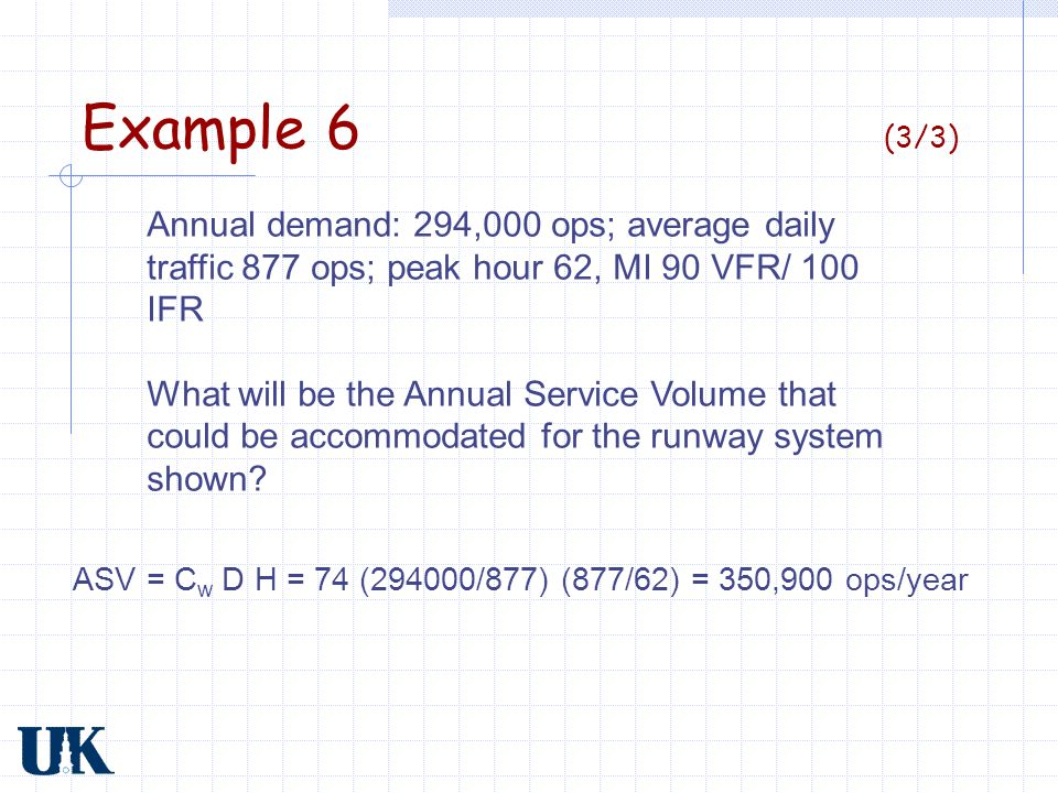 Example 6 (3/3) Annual demand: 294,000 ops; average daily traffic 877 ops; peak hour 62, MI 90 VFR/ 100 IFR What will be the Annual Service Volume tha