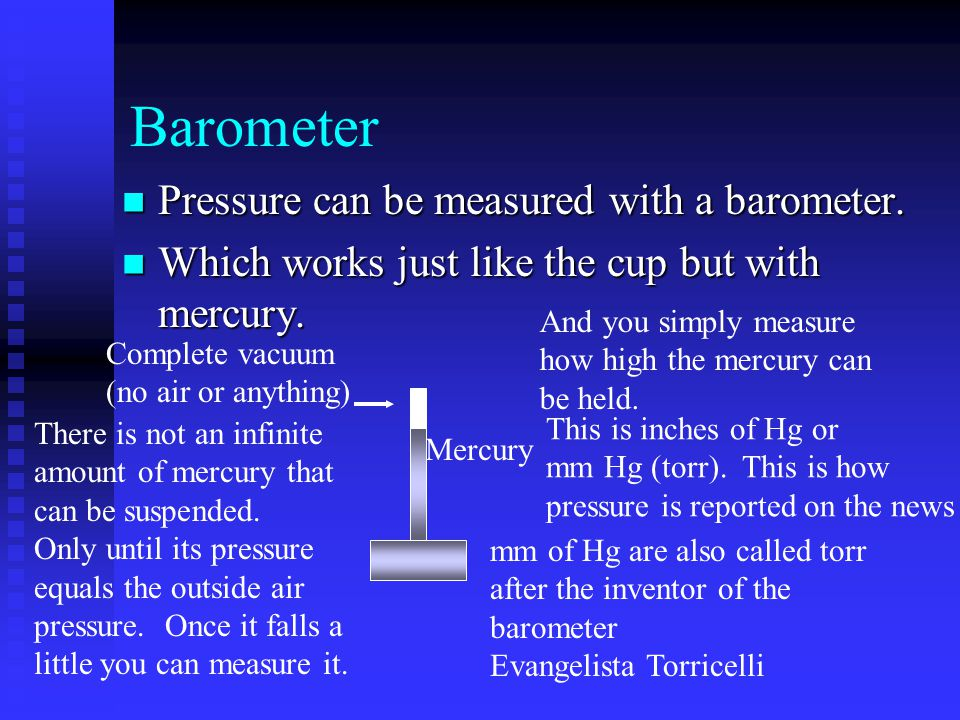 Barometer Pressure can be measured with a barometer.