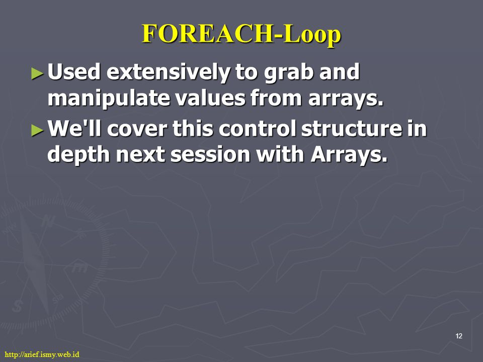 12 FOREACH-Loop ► Used extensively to grab and manipulate values from arrays.