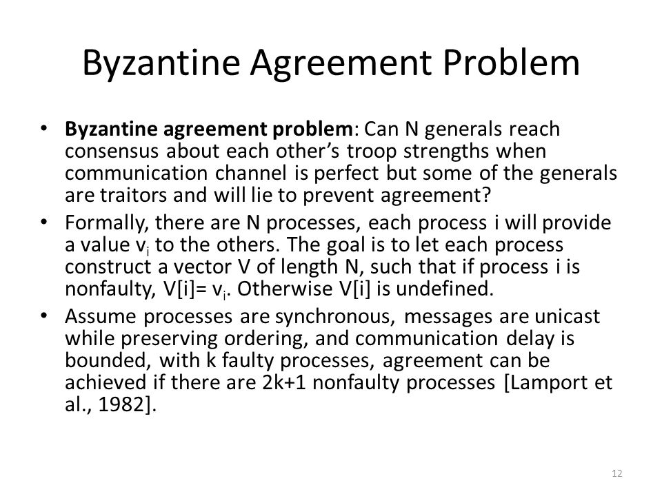 Byzantine Agreement Problem Byzantine agreement problem: Can N generals reach consensus about each other's troop strengths when communication channel