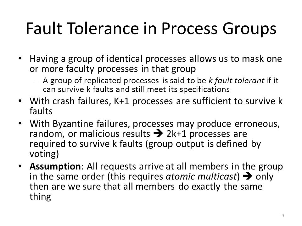 Fault Tolerance in Process Groups Having a group of identical processes allows us to mask one or more faculty processes in that group – A group of rep