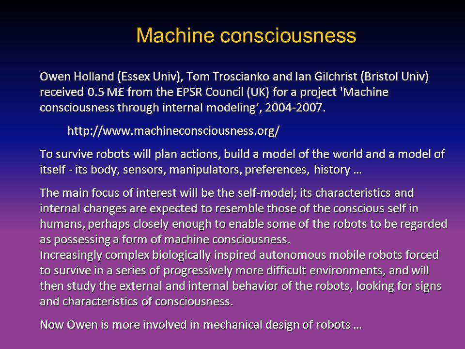 Machine consciousness Owen Holland (Essex Univ), Tom Troscianko and Ian Gilchrist (Bristol Univ) received 0.5 M£ from the EPSR Council (UK) for a proj