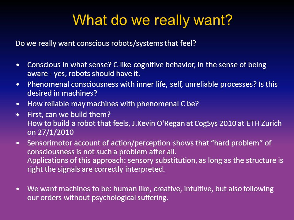What do we really want? Do we really want conscious robots/systems that feel? Conscious in what sense? C-like cognitive behavior, in the sense of bein