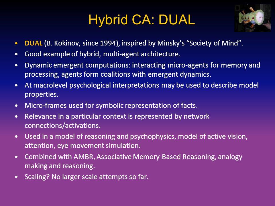 "Hybrid CA: DUAL DUAL (B. Kokinov, since 1994), inspired by Minsky's ""Society of Mind"". Good example of hybrid, multi-agent architecture. Dynamic emerg"
