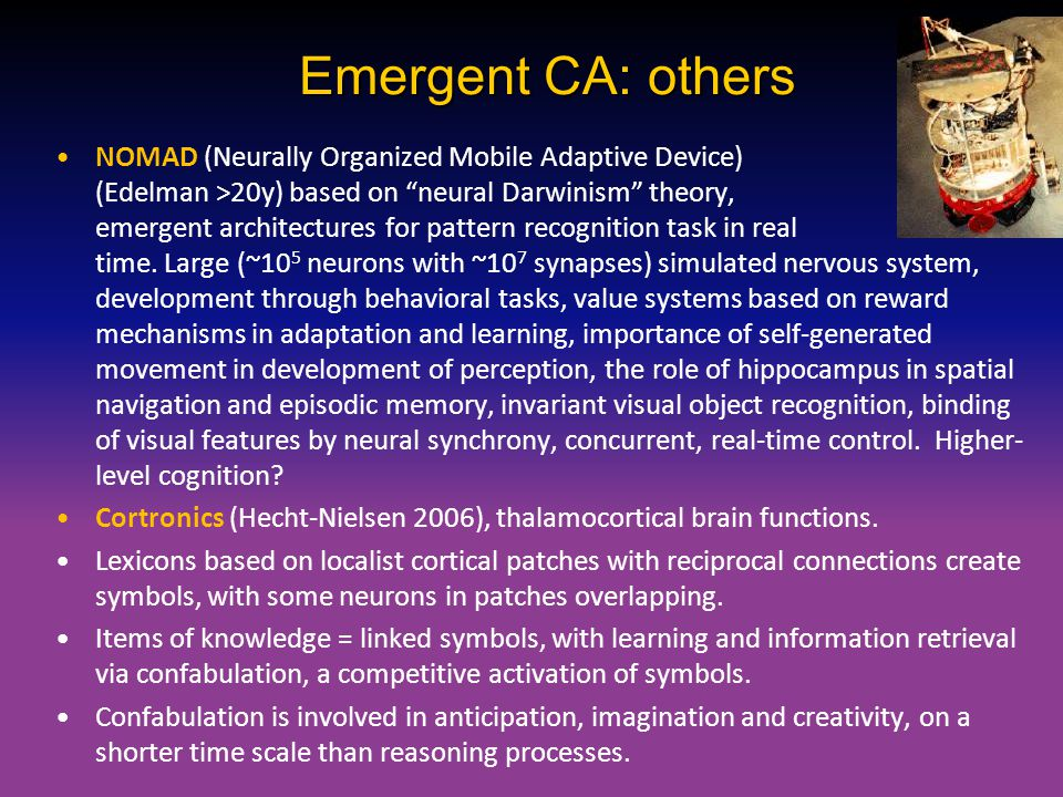 """Emergent CA: others NOMAD (Neurally Organized Mobile Adaptive Device) (Edelman >20y) based on """"neural Darwinism"""" theory, emergent architectures for pa"""