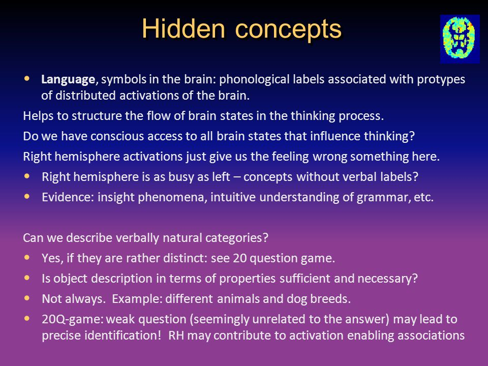Hidden concepts Language, symbols in the brain: phonological labels associated with protypes of distributed activations of the brain. Helps to structu