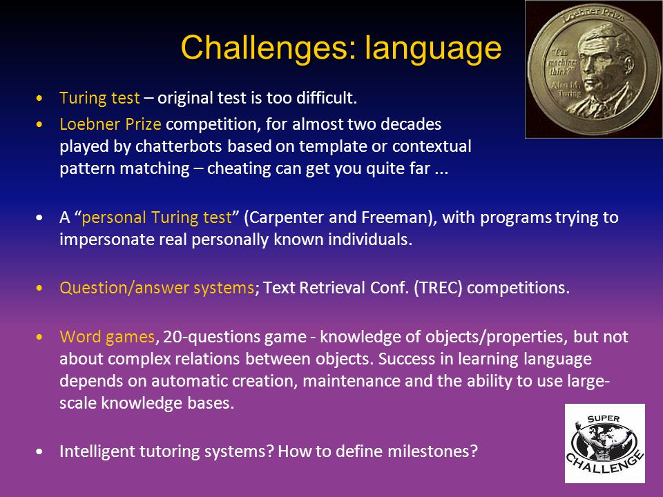 Challenges: language Turing test – original test is too difficult. Loebner Prize competition, for almost two decades played by chatterbots based on te