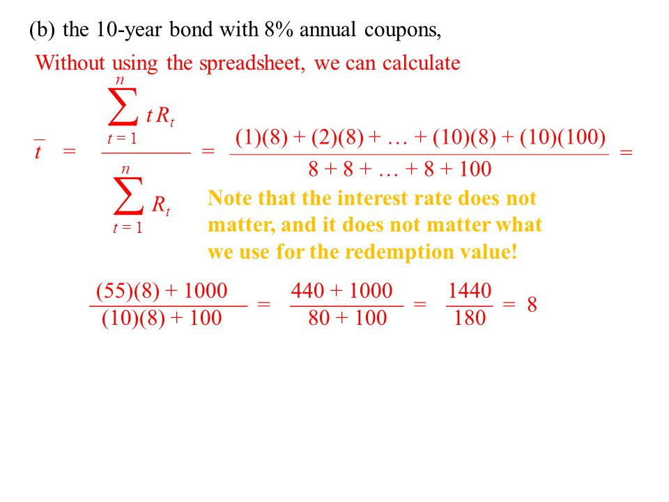 (b)the 10-year bond with 8% annual coupons, t =———— = n  t = 1 t Rtt Rt n  t = 1 RtRt Without using the spreadsheet, we can calculate (1)(8) + (2)(8) + … + (10)(8) + (10)(100) ————————————————— = 8 + 8 + … + 8 + 100 (55)(8) + 1000  = (10)(8) + 100 440 + 1000  = 80 + 100 1440  = 8 180 Note that the interest rate does not matter, and it does not matter what we use for the redemption value!