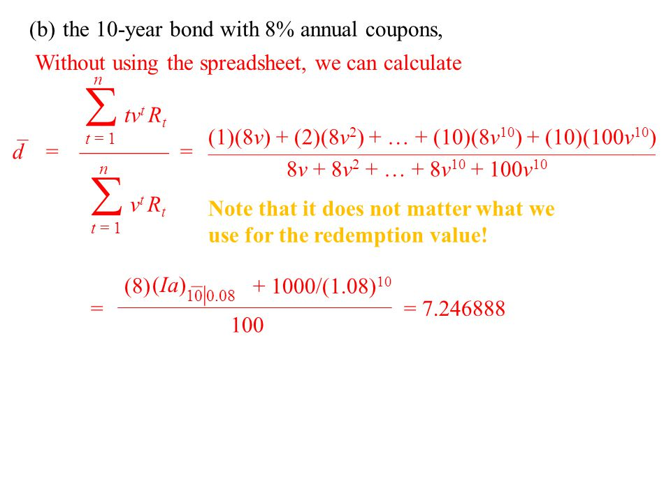(b)the 10-year bond with 8% annual coupons, d =———— = n  t = 1 tvt Rttvt Rt n  t = 1 v t R t Without using the spreadsheet, we can calculate (1)(8v) + (2)(8v 2 ) + … + (10)(8v 10 ) + (10)(100v 10 ) ———————————————————— 8v + 8v 2 + … + 8v 10 + 100v 10 Note that it does not matter what we use for the redemption value.