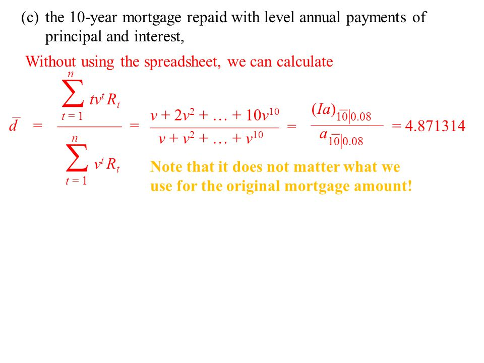 (c)the 10-year mortgage repaid with level annual payments of principal and interest, d =———— = n  t = 1 tvt Rttvt Rt n  t = 1 v t R t Without using the spreadsheet, we can calculate v + 2v 2 + … + 10v 10 ———————— = v + v 2 + … + v 10 Note that it does not matter what we use for the original mortgage amount.