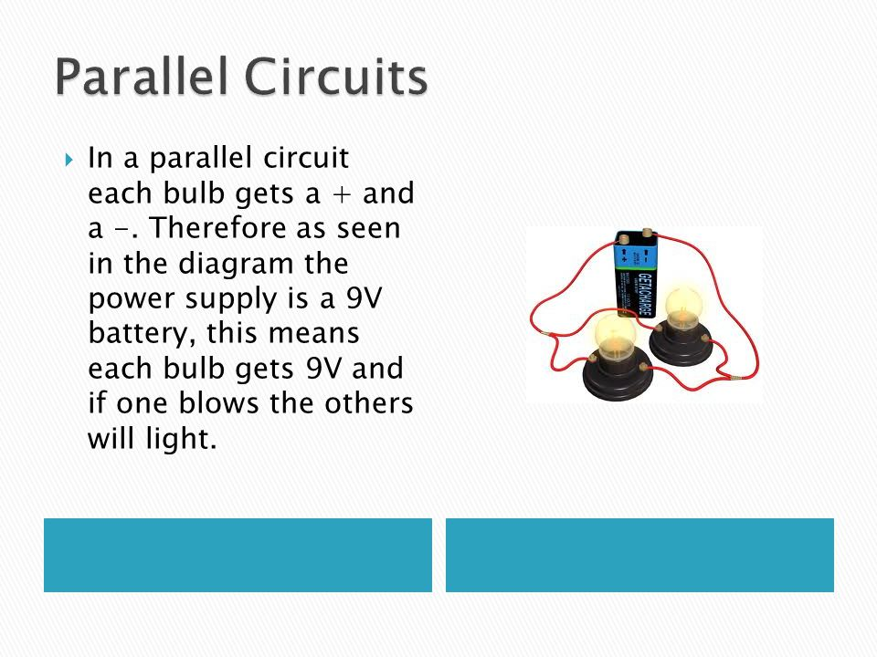  In a parallel circuit each bulb gets a + and a -. Therefore as seen in the diagram the power supply is a 9V battery, this means each bulb gets 9V an
