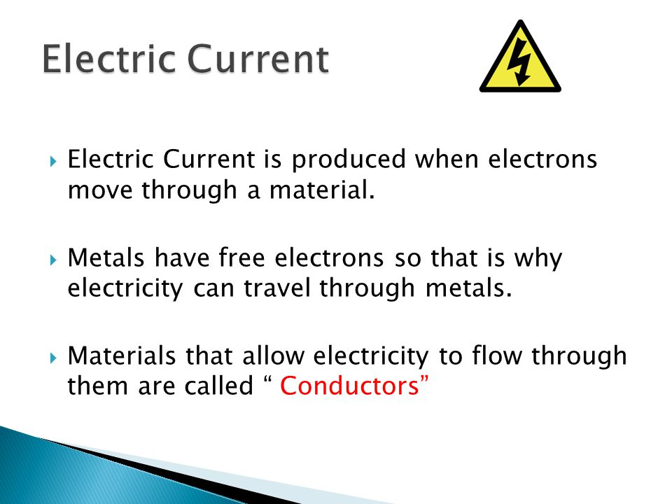  Electric Current is produced when electrons move through a material.  Metals have free electrons so that is why electricity can travel through meta