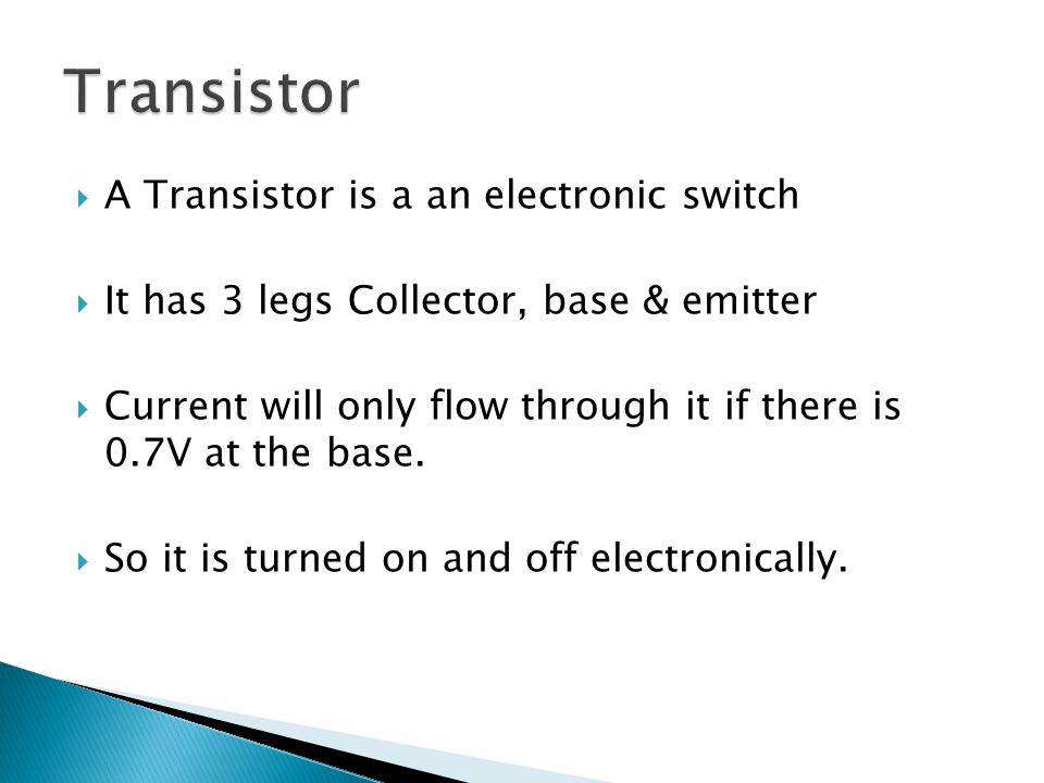  A Transistor is a an electronic switch  It has 3 legs Collector, base & emitter  Current will only flow through it if there is 0.7V at the base. 
