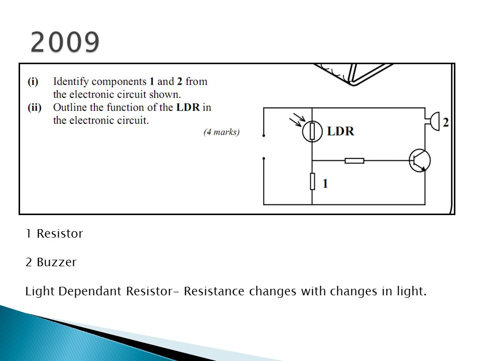 1 Resistor 2 Buzzer Light Dependant Resistor- Resistance changes with changes in light.
