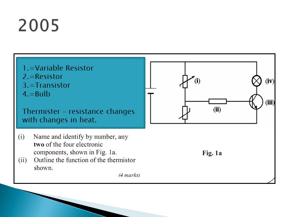 1.=Variable Resistor 2.=Resistor 3.=Transistor 4.=Bulb Thermister – resistance changes with changes in heat.
