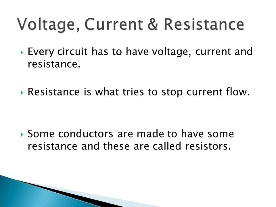  Every circuit has to have voltage, current and resistance.  Resistance is what tries to stop current flow.  Some conductors are made to have some