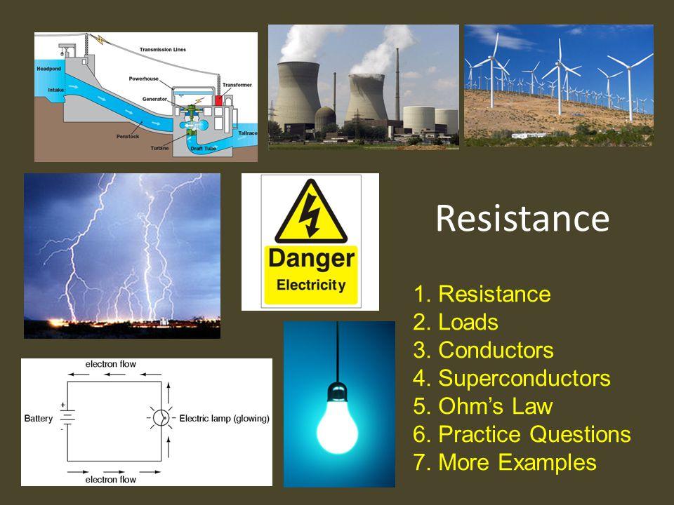 Resistance 1.Resistance 2.Loads 3.Conductors 4.Superconductors 5.Ohm's Law 6.Practice Questions 7.More Examples