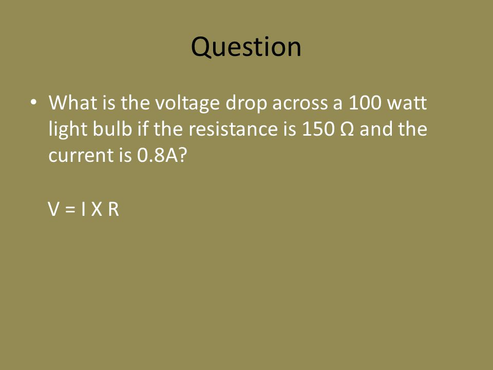 Question What is the voltage drop across a 100 watt light bulb if the resistance is 150 Ω and the current is 0.8A? V = I X R