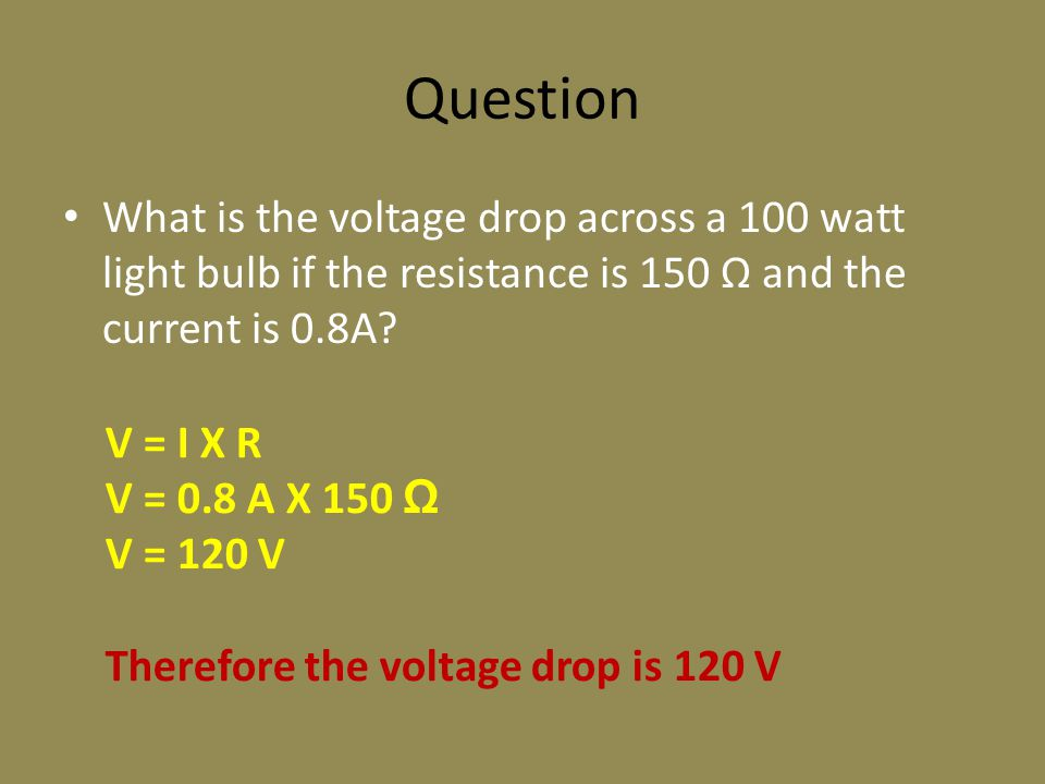 Question What is the voltage drop across a 100 watt light bulb if the resistance is 150 Ω and the current is 0.8A.