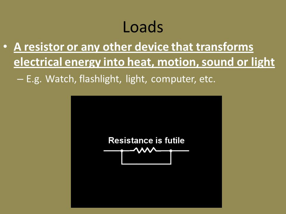Loads A resistor or any other device that transforms electrical energy into heat, motion, sound or light – E.g.
