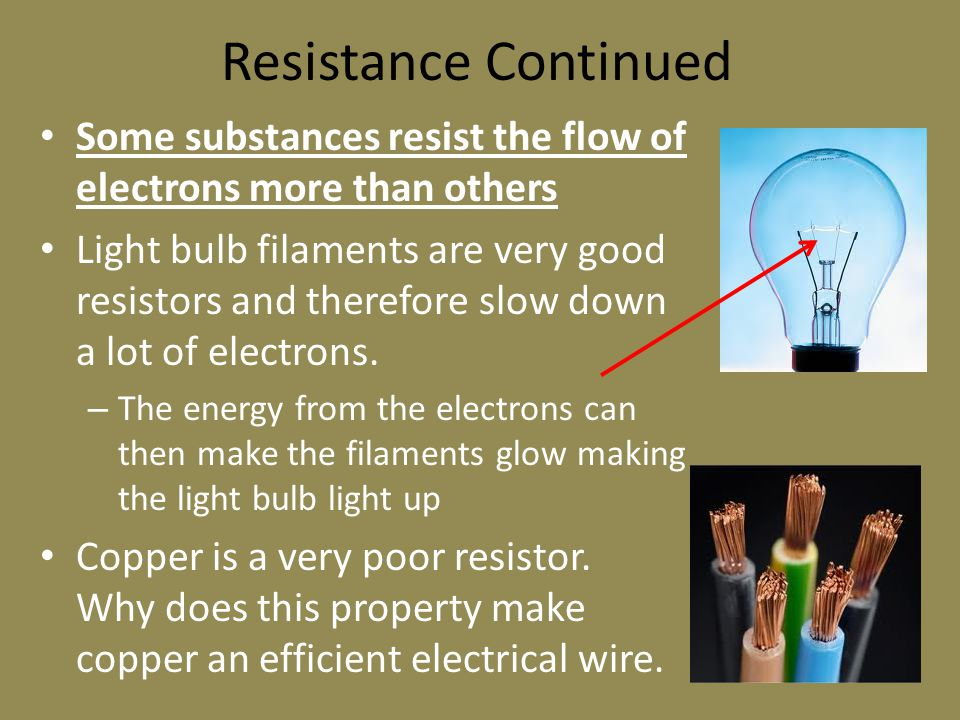 Resistance Continued Some substances resist the flow of electrons more than others Light bulb filaments are very good resistors and therefore slow down a lot of electrons.
