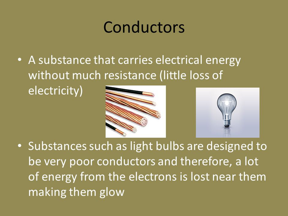 Conductors A substance that carries electrical energy without much resistance (little loss of electricity) Substances such as light bulbs are designed to be very poor conductors and therefore, a lot of energy from the electrons is lost near them making them glow