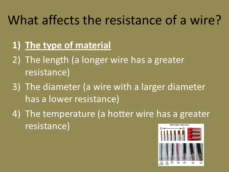 What affects the resistance of a wire? 1)The type of material 2)The length (a longer wire has a greater resistance) 3)The diameter (a wire with a larg