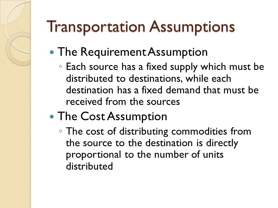 Transportation Assumptions The Requirement Assumption ◦ Each source has a fixed supply which must be distributed to destinations, while each destinati