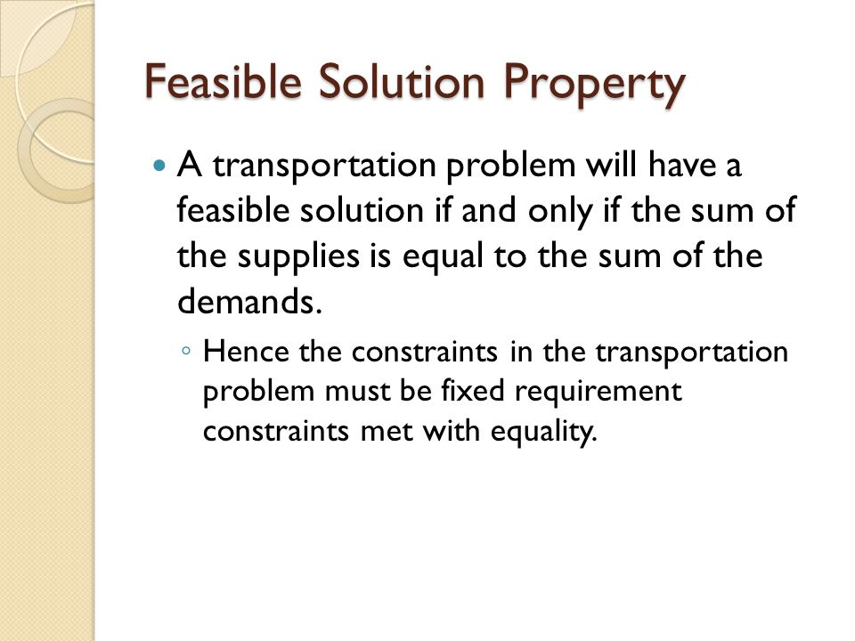 Feasible Solution Property A transportation problem will have a feasible solution if and only if the sum of the supplies is equal to the sum of the de