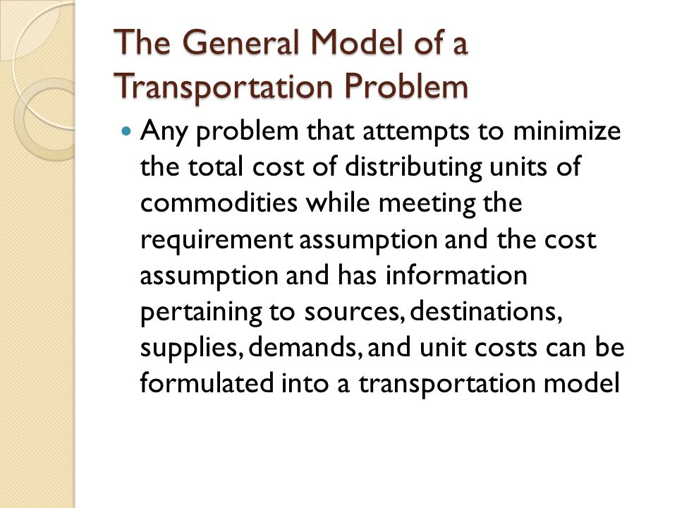 The General Model of a Transportation Problem Any problem that attempts to minimize the total cost of distributing units of commodities while meeting