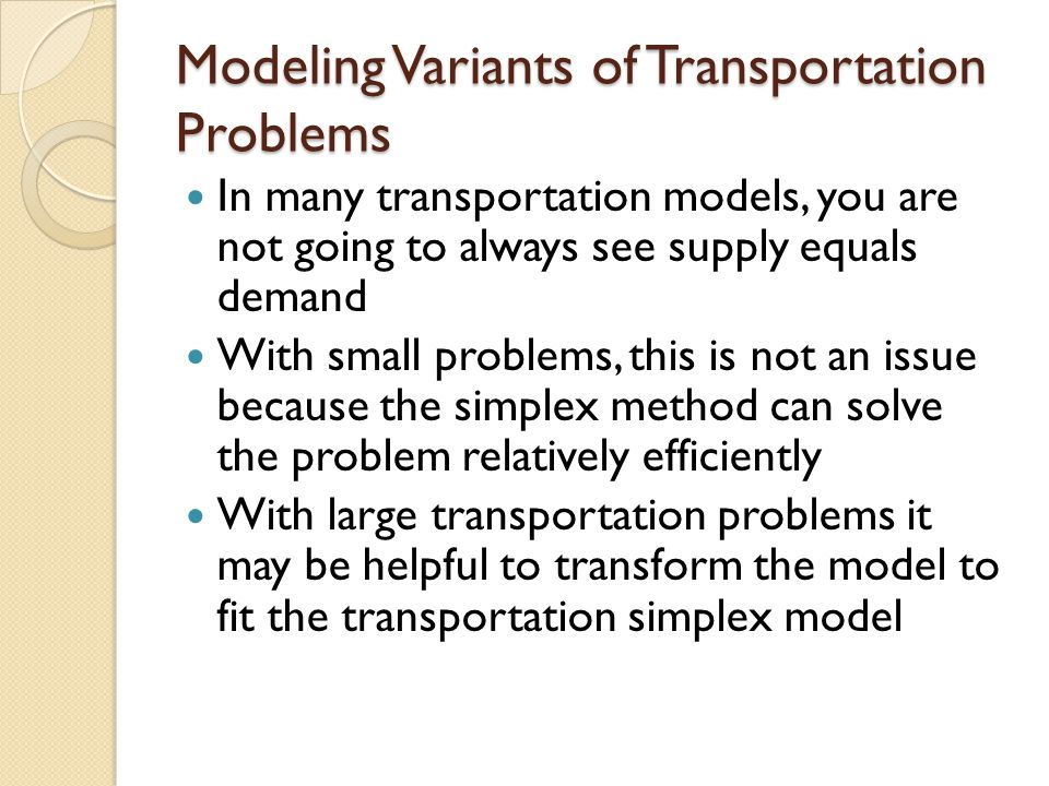 Modeling Variants of Transportation Problems In many transportation models, you are not going to always see supply equals demand With small problems,